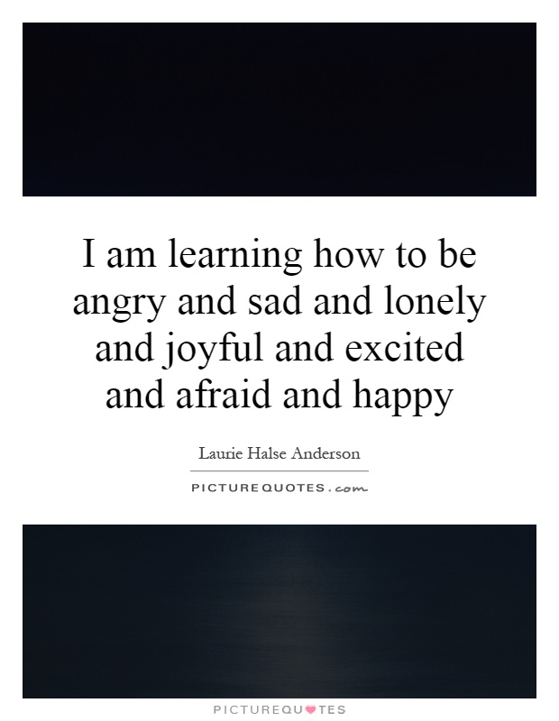 I am learning how to be angry and sad and lonely and joyful and excited and afraid and happy Picture Quote #1