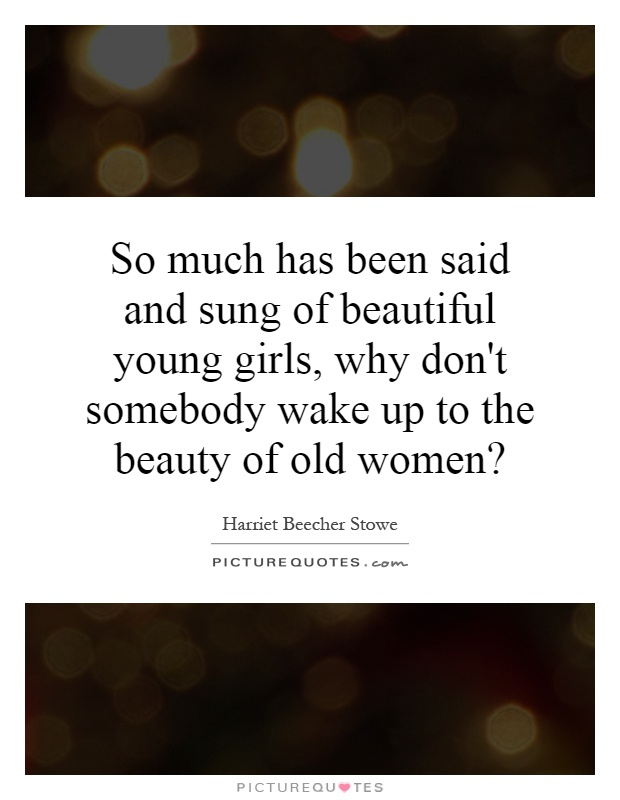 So much has been said and sung of beautiful young girls, why don't somebody wake up to the beauty of old women? Picture Quote #1