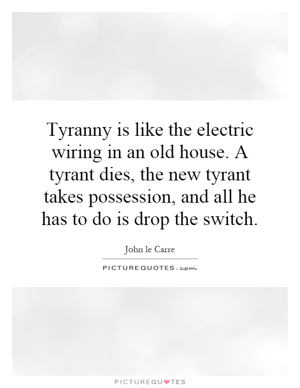 Tyranny is like the electric wiring in an old house. A tyrant dies, the new tyrant takes possession, and all he has to do is drop the switch Picture Quote #1