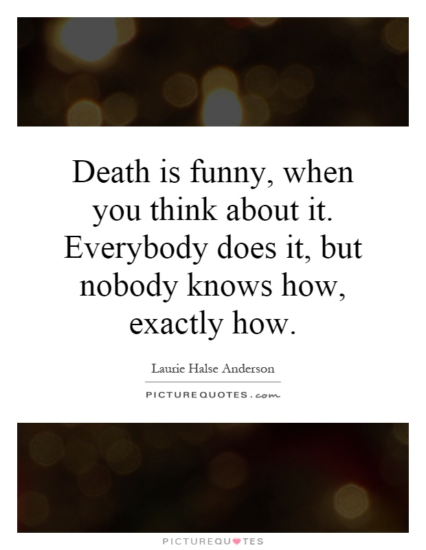 Death is funny, when you think about it. Everybody does it, but nobody knows how, exactly how Picture Quote #1