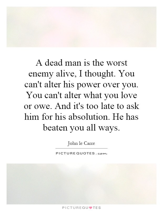 A dead man is the worst enemy alive, I thought. You can't alter his power over you. You can't alter what you love or owe. And it's too late to ask him for his absolution. He has beaten you all ways Picture Quote #1