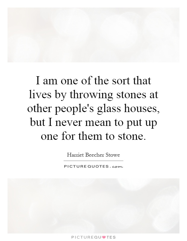 I am one of the sort that lives by throwing stones at other people's glass houses, but I never mean to put up one for them to stone Picture Quote #1