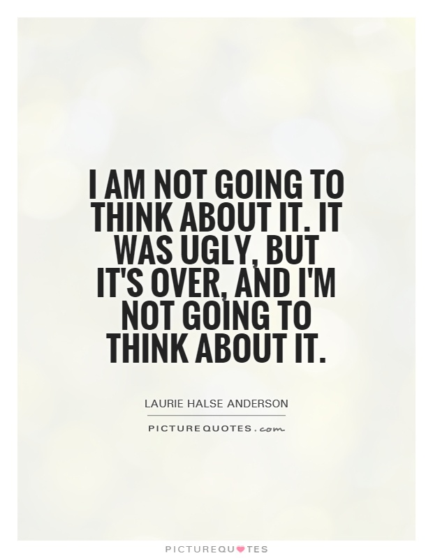 I am not going to think about it. It was ugly, but it's over, and I'm not going to think about it Picture Quote #1