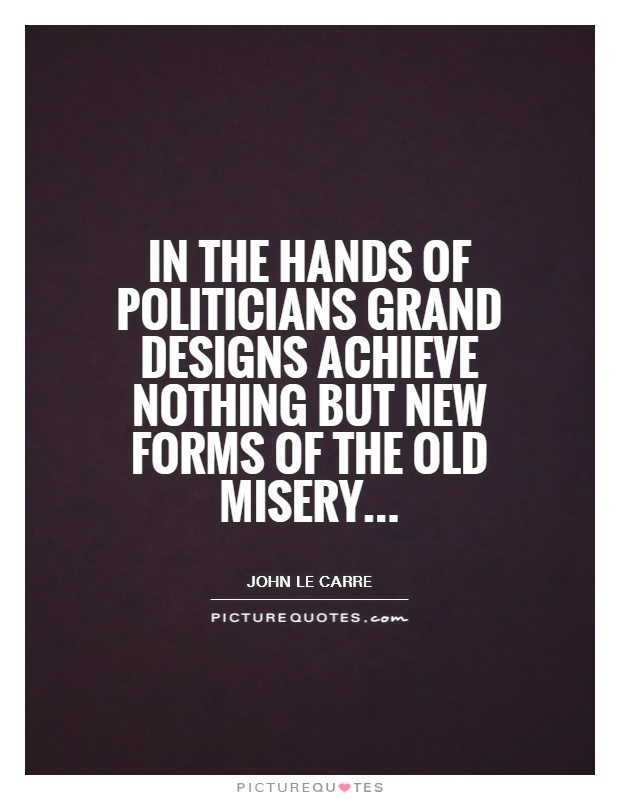 In the hands of politicians grand designs achieve nothing but new forms of the old misery Picture Quote #1