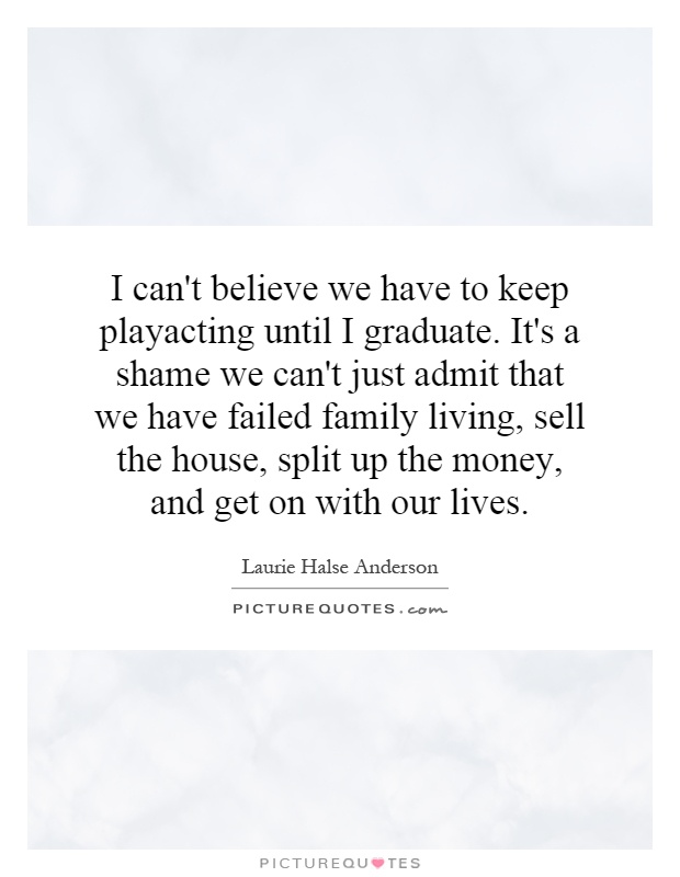 I can't believe we have to keep playacting until I graduate. It's a shame we can't just admit that we have failed family living, sell the house, split up the money, and get on with our lives Picture Quote #1