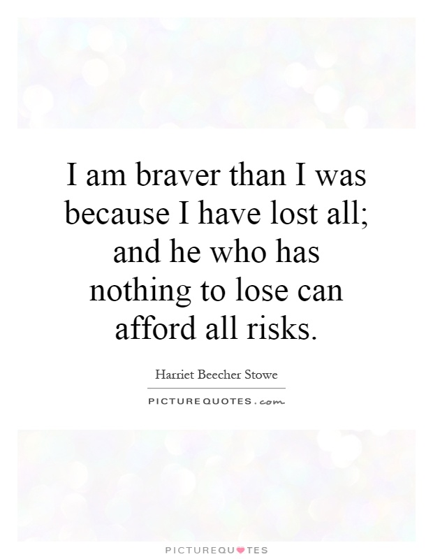 I Am Alone But Happy Because I Have Nobody To Lose I am braver than I was...