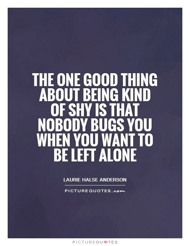 The one good thing about being kind of shy is that nobody bugs you when you want to be left alone Picture Quote #1