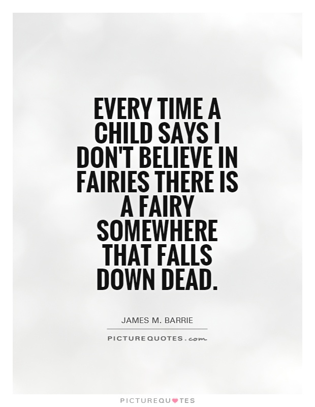 Every time a child says I don't believe in fairies there is a fairy somewhere that falls down dead Picture Quote #1