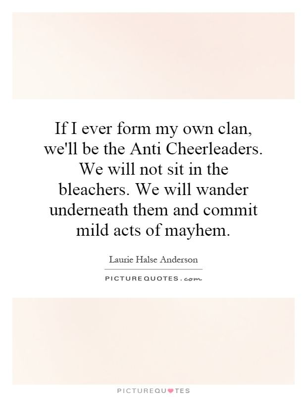 If I ever form my own clan, we'll be the Anti Cheerleaders. We will not sit in the bleachers. We will wander underneath them and commit mild acts of mayhem Picture Quote #1