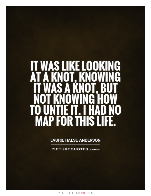 It was like looking at a knot, knowing it was a knot, but not knowing how to untie it. I had no map for this life Picture Quote #1