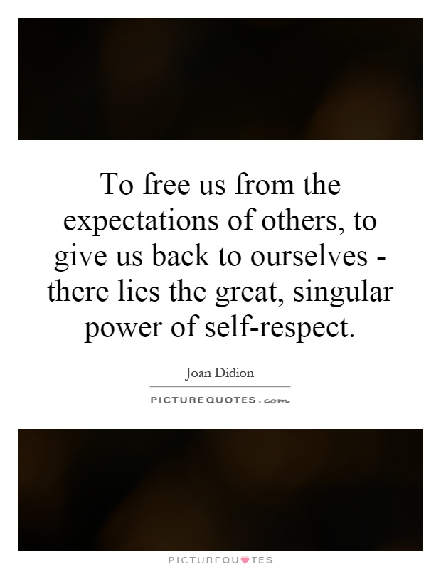 To free us from the expectations of others, to give us back to ourselves - there lies the great, singular power of self-respect.  Picture Quote #1