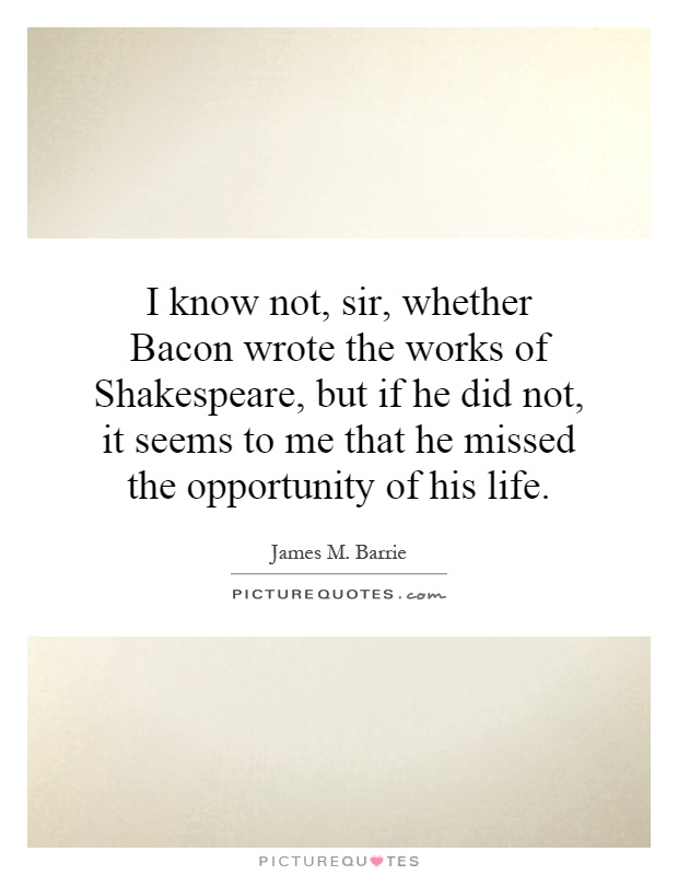 I know not, sir, whether Bacon wrote the works of Shakespeare, but if he did not, it seems to me that he missed the opportunity of his life Picture Quote #1