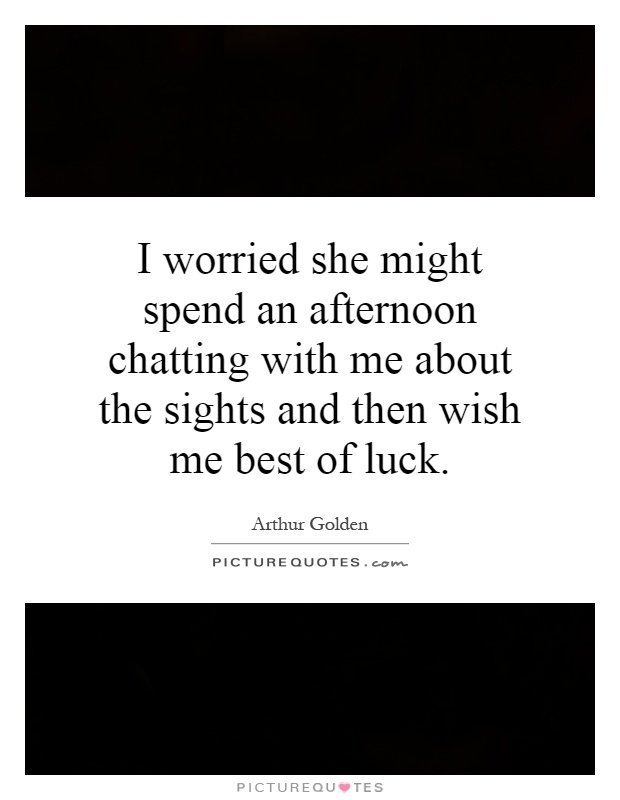 I worried she might spend an afternoon chatting with me about the sights and then wish me best of luck Picture Quote #1