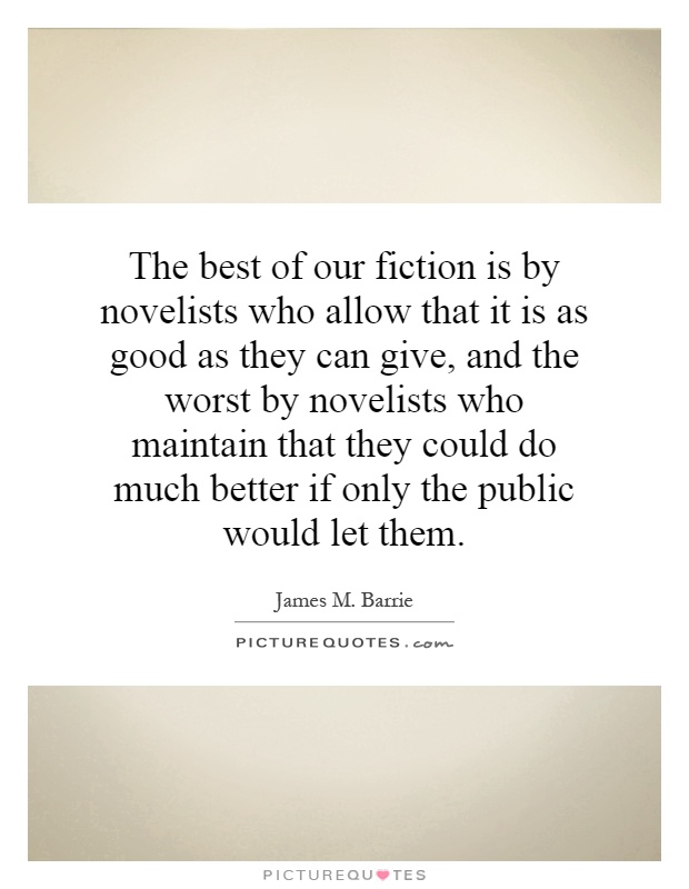 The best of our fiction is by novelists who allow that it is as good as they can give, and the worst by novelists who maintain that they could do much better if only the public would let them Picture Quote #1