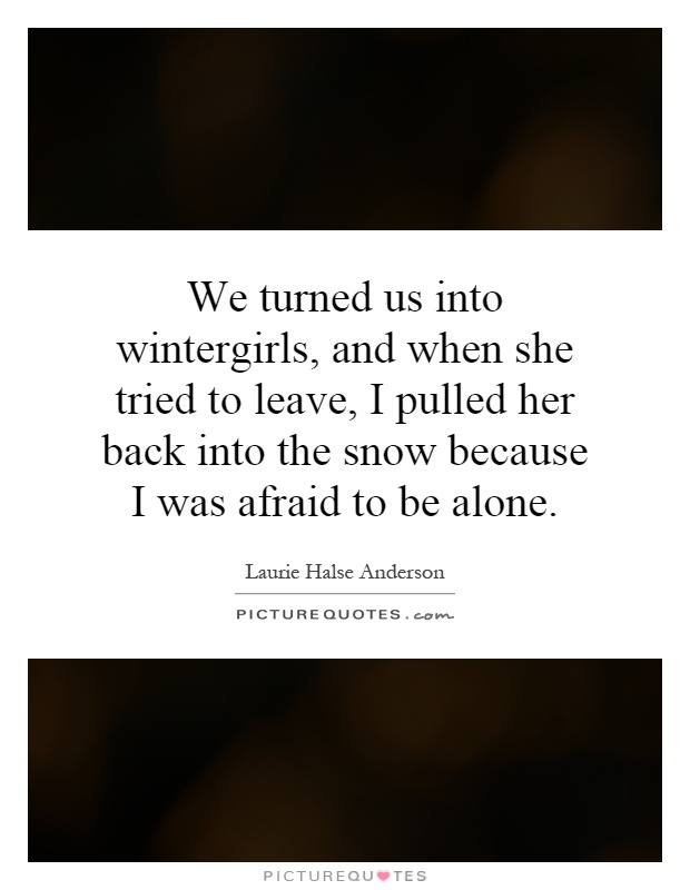 We turned us into wintergirls, and when she tried to leave, I pulled her back into the snow because I was afraid to be alone Picture Quote #1