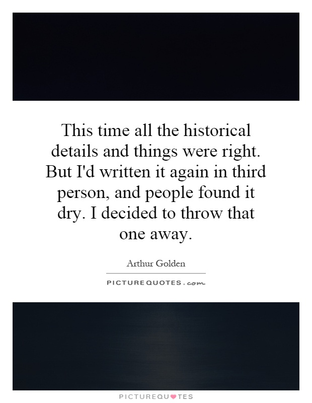 This time all the historical details and things were right. But I'd written it again in third person, and people found it dry. I decided to throw that one away Picture Quote #1