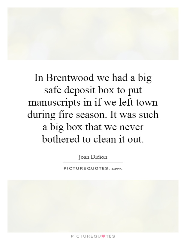 In Brentwood we had a big safe deposit box to put manuscripts in if we left town during fire season. It was such a big box that we never bothered to clean it out Picture Quote #1