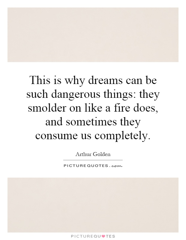 This is why dreams can be such dangerous things: they smolder on like a fire does, and sometimes they consume us completely Picture Quote #1