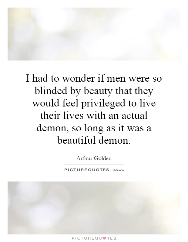 I had to wonder if men were so blinded by beauty that they would feel privileged to live their lives with an actual demon, so long as it was a beautiful demon Picture Quote #1