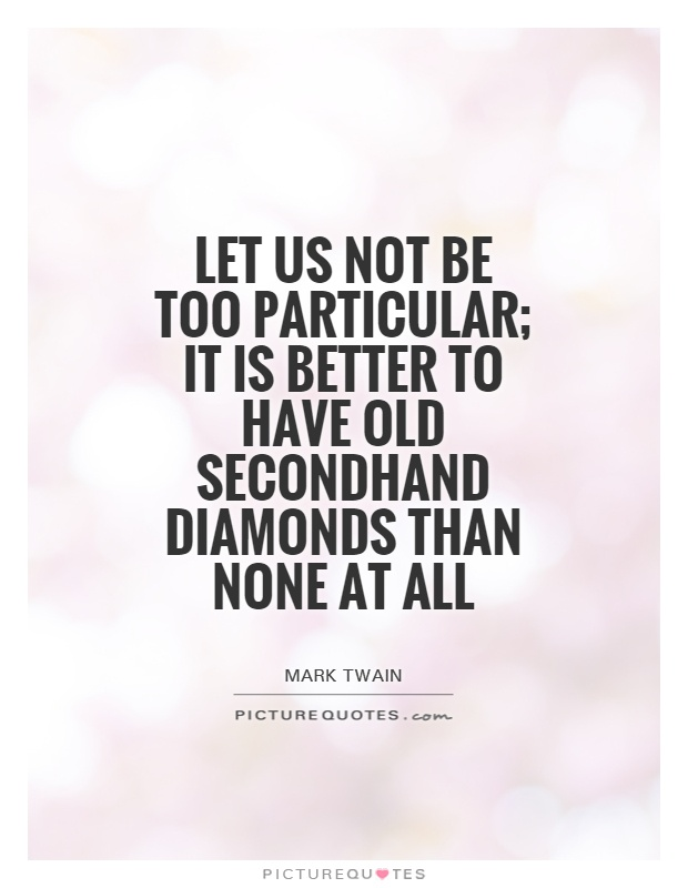 Let us not be too particular; it is better to have old secondhand diamonds than none at all Picture Quote #1