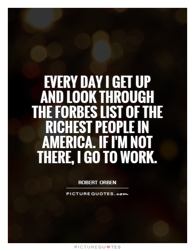 Every day I get up and look through the Forbes list of the richest people in America. If I'm not there, I go to work Picture Quote #1