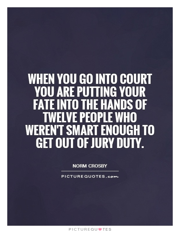 When you go into court you are putting your fate into the hands of twelve people who weren't smart enough to get out of jury duty Picture Quote #1