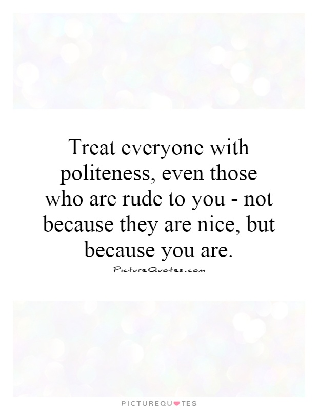 Treat everyone with politeness, even those who are rude to you - not because they are nice, but because you are Picture Quote #1
