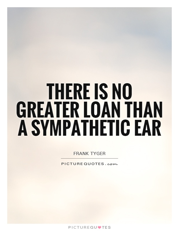 There is no greater loan than a sympathetic ear Picture Quote #1