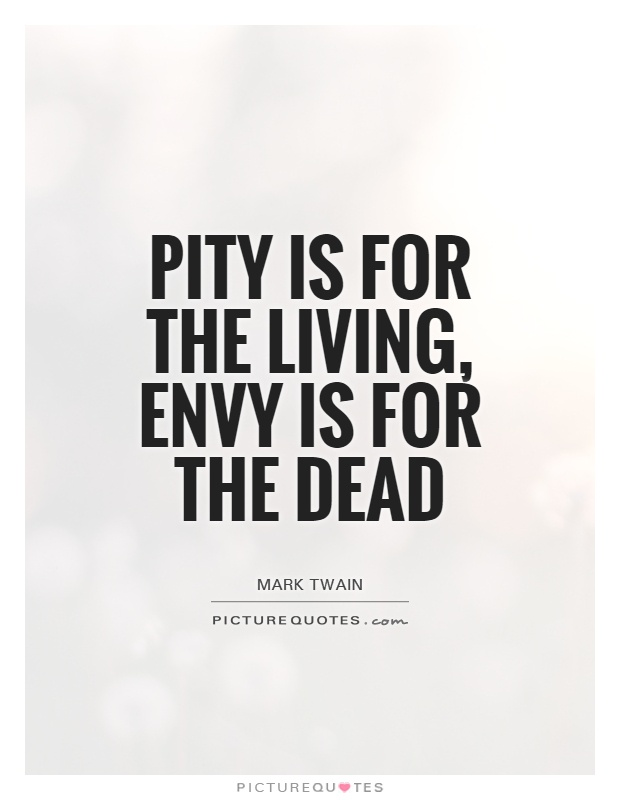 Pity is for the living, envy is for the dead Picture Quote #1