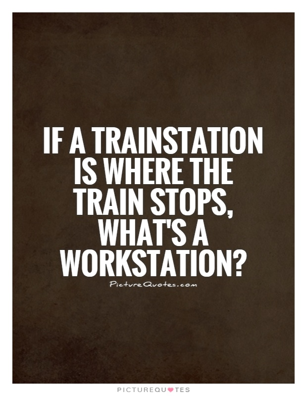 If a trainstation is where the train stops, what's a workstation? Picture Quote #1