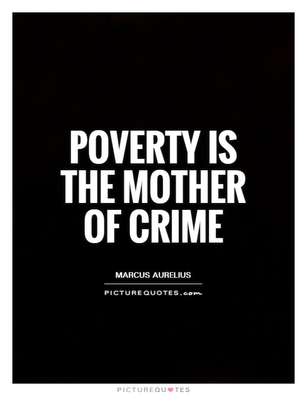 poverty mother of all crimes In the current essay we will discuss the fact that poverty causes crime poverty is a characteristic of the economic situation of the individual or social group in which they cannot satisfy a certain range of the minimum requirements needed for life saving ability poverty is a relative concept .
