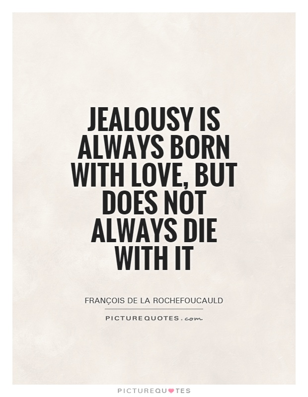 Jealousy is always born with love, but does not always die with it Picture Quote #1