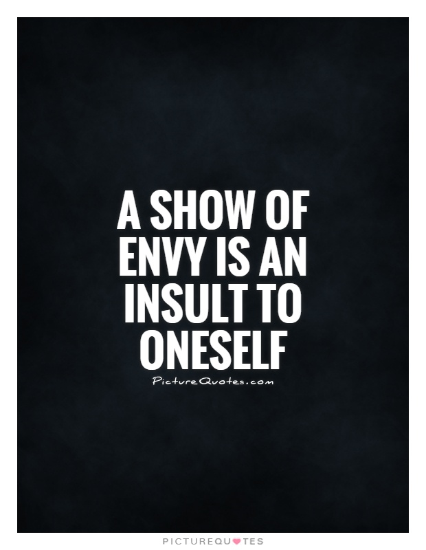 A show of envy is an insult to oneself Picture Quote #1