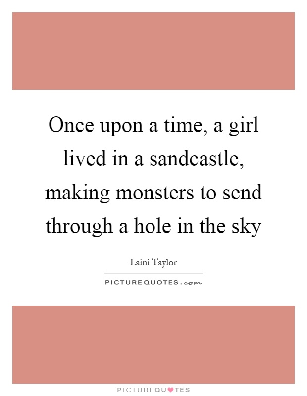 Once upon a time, a girl lived in a sandcastle, making monsters to send through a hole in the sky Picture Quote #1