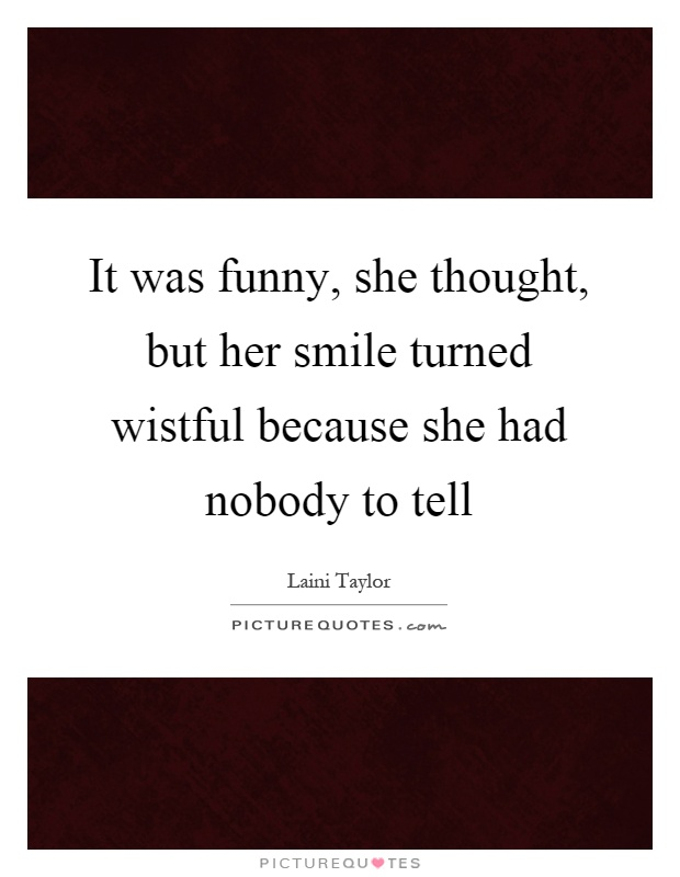 It was funny, she thought, but her smile turned wistful because she had nobody to tell Picture Quote #1
