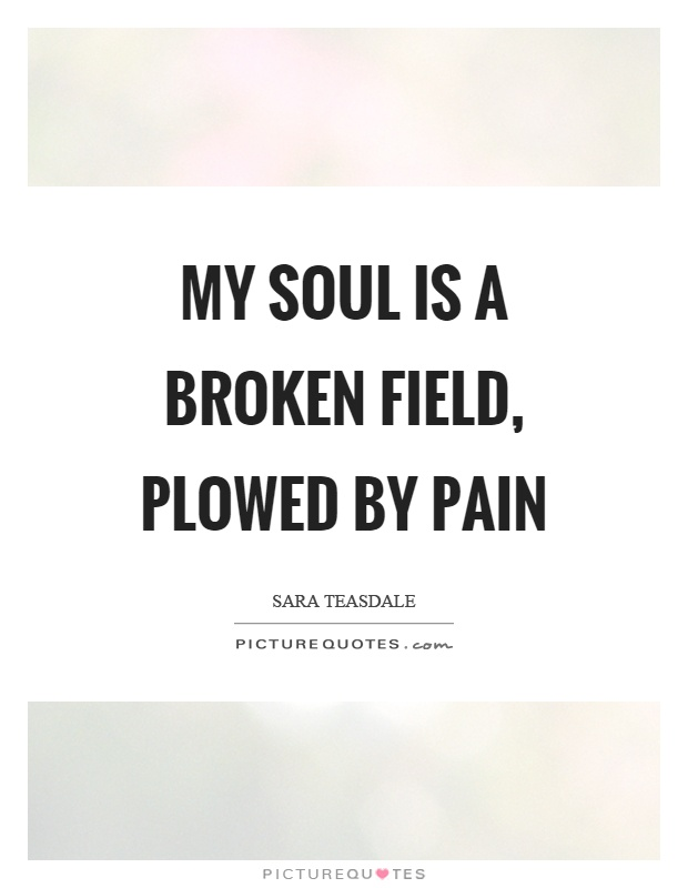 My soul is a broken field, plowed by pain | Picture Quotes