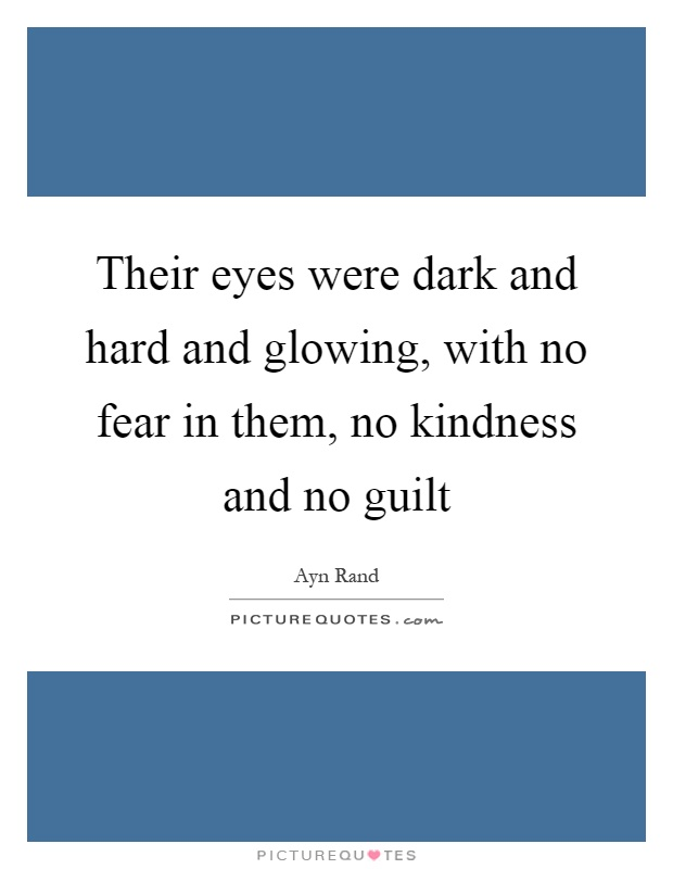 Their eyes were dark and hard and glowing, with no fear in them, no kindness and no guilt Picture Quote #1