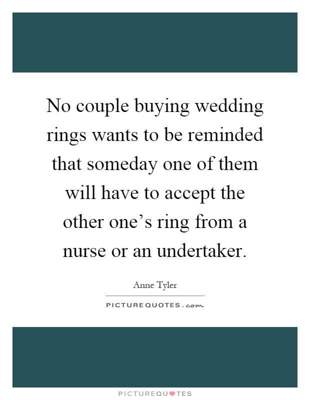 No couple buying wedding rings wants to be reminded that someday one of them will have to accept the other one's ring from a nurse or an undertaker Picture Quote #1