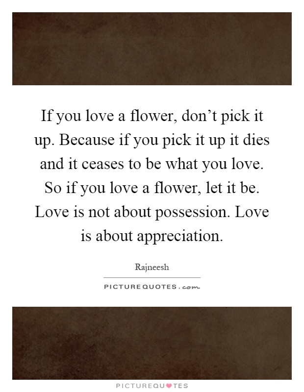 If you love a flower, don't pick it up. Because if you pick it up it dies and it ceases to be what you love. So if you love a flower, let it be. Love is not about possession. Love is about appreciation Picture Quote #1