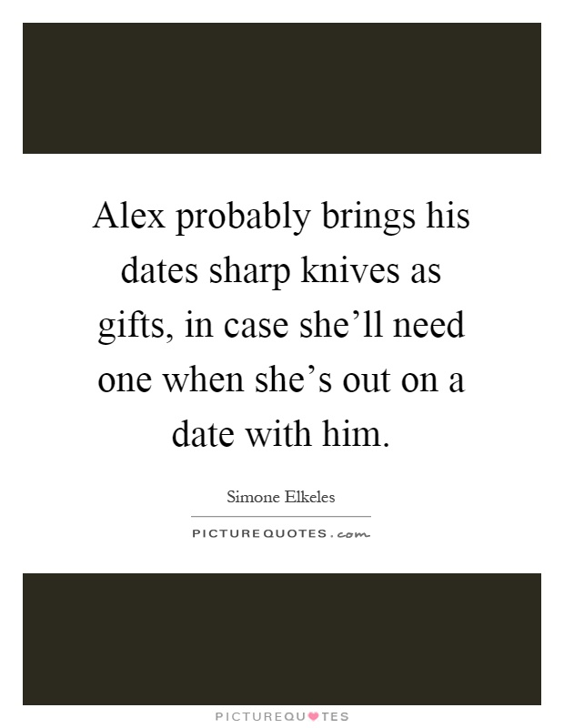 Alex probably brings his dates sharp knives as gifts, in case she'll need one when she's out on a date with him Picture Quote #1