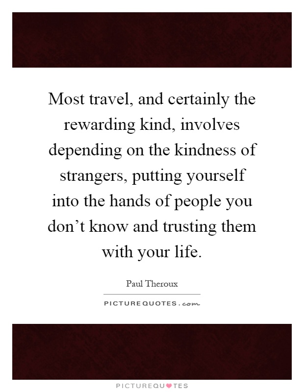 Most travel, and certainly the rewarding kind, involves depending on the kindness of strangers, putting yourself into the hands of people you don't know and trusting them with your life Picture Quote #1