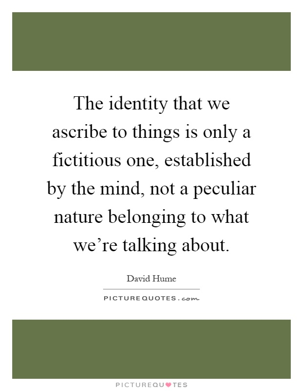 The identity that we ascribe to things is only a fictitious one, established by the mind, not a peculiar nature belonging to what we're talking about Picture Quote #1