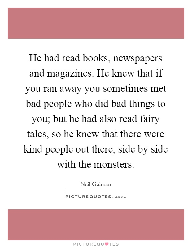 He had read books, newspapers and magazines. He knew that if you ran away you sometimes met bad people who did bad things to you; but he had also read fairy tales, so he knew that there were kind people out there, side by side with the monsters Picture Quote #1