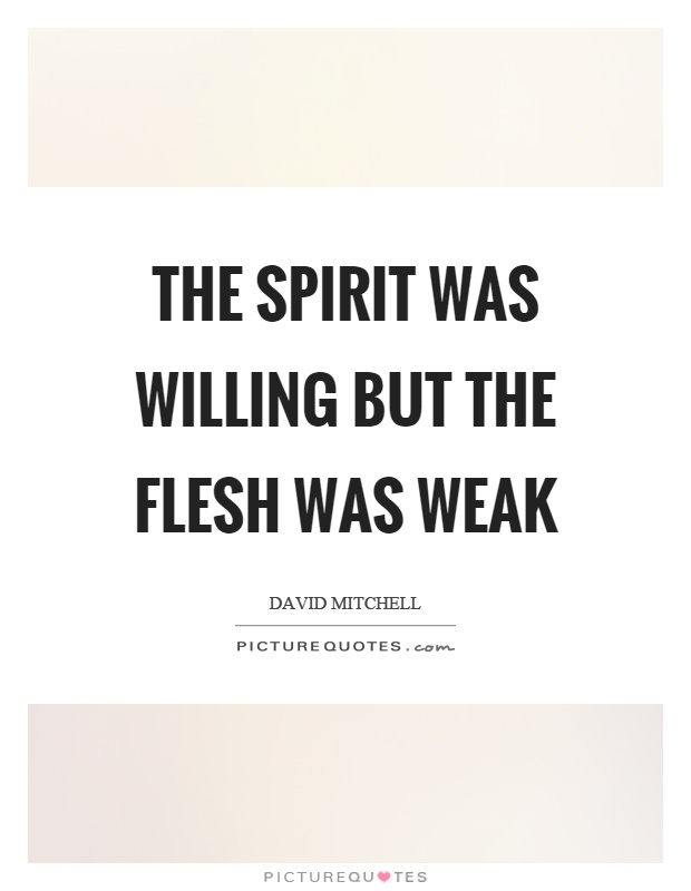 The spirit was willing but the flesh was weak Picture Quote #1