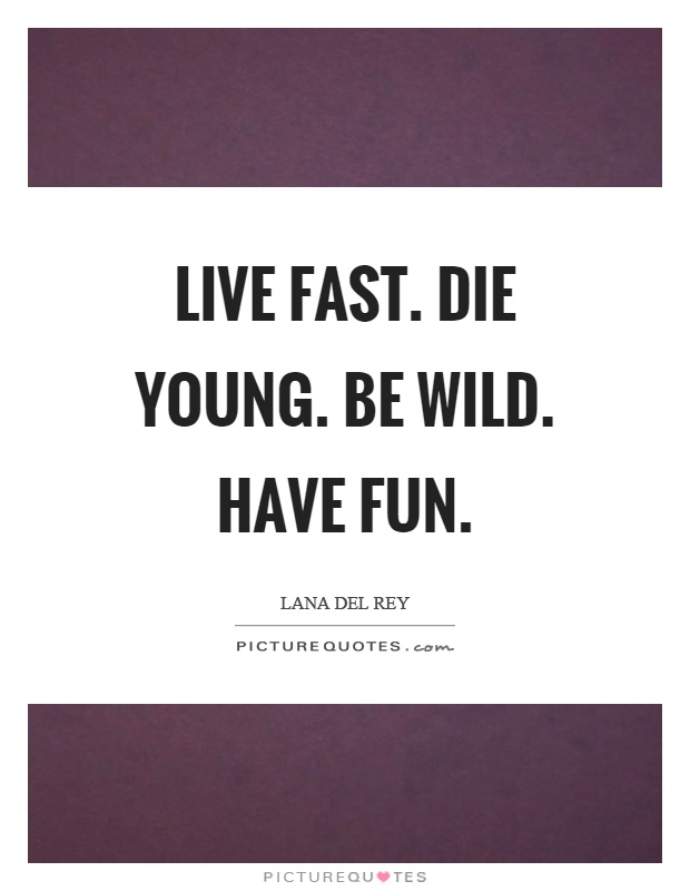 Live fast. Die young. Be wild. Have fun Picture Quote #1