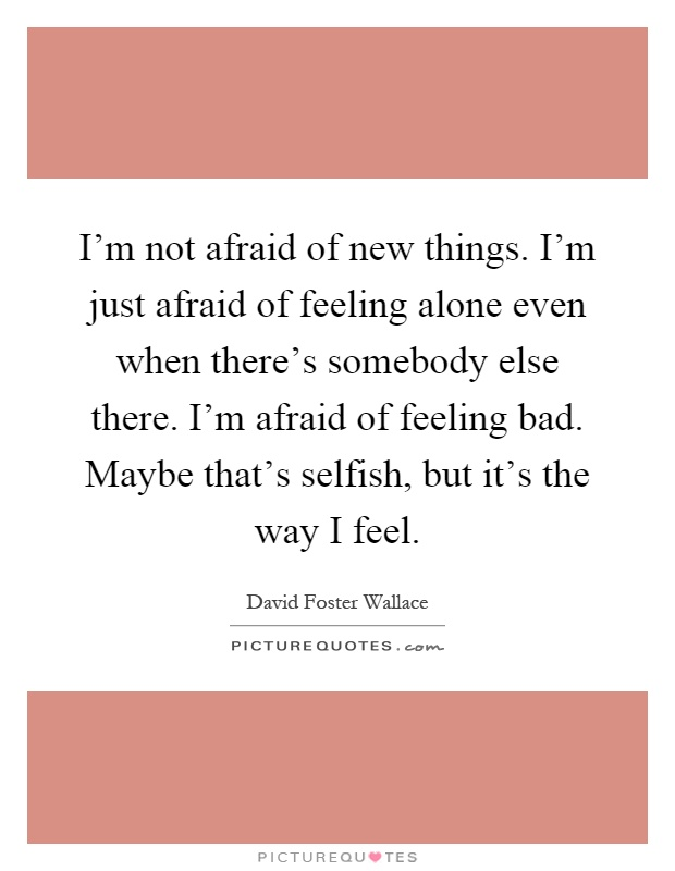 I'm not afraid of new things. I'm just afraid of feeling alone even when there's somebody else there. I'm afraid of feeling bad. Maybe that's selfish, but it's the way I feel Picture Quote #1