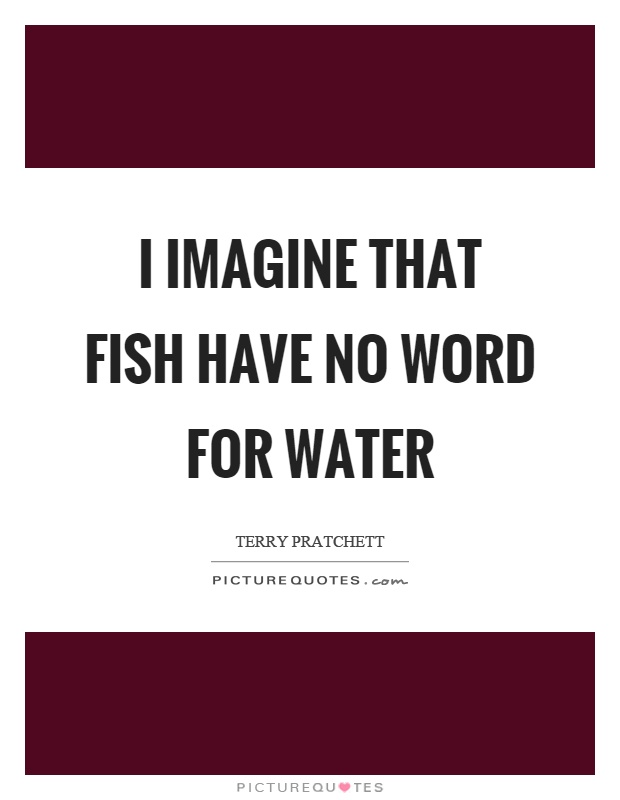 I imagine that fish have no word for water Picture Quote #1