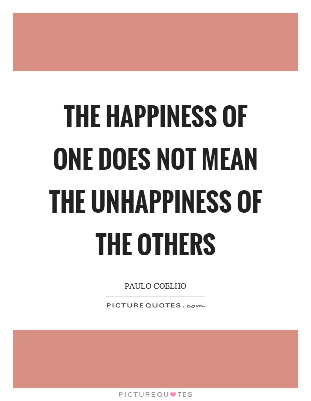 The happiness of one does not mean the unhappiness of the others Picture Quote #1