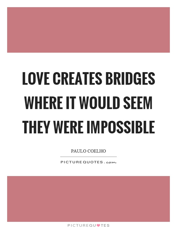 Love creates bridges where it would seem they were impossible Picture Quote #1