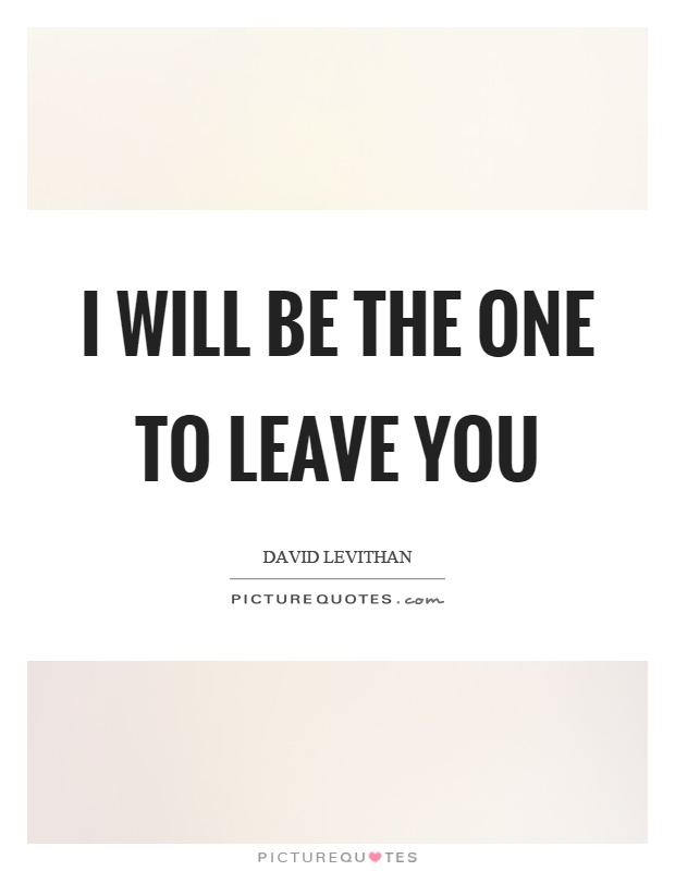 I will be the one to leave you Picture Quote #1